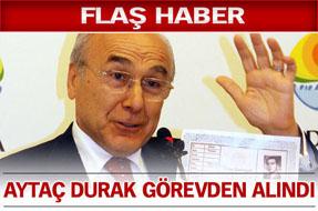 FLAŞ GELİŞME! Aytaç Durak  görevden alındı!