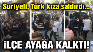 Suriyeli Türk kıza saldırdı… İlçe ayağa kalktı!