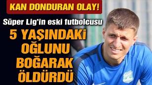 Futbolcu Cevher Toktaş, oğlunu hastanede boğarak öldürdü