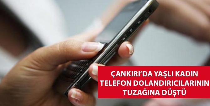 Çankırı'da yaşlı kadını telefonla dolandırdılar!