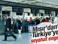 Mısır'dan Türkiye'ye seyahat engeli!